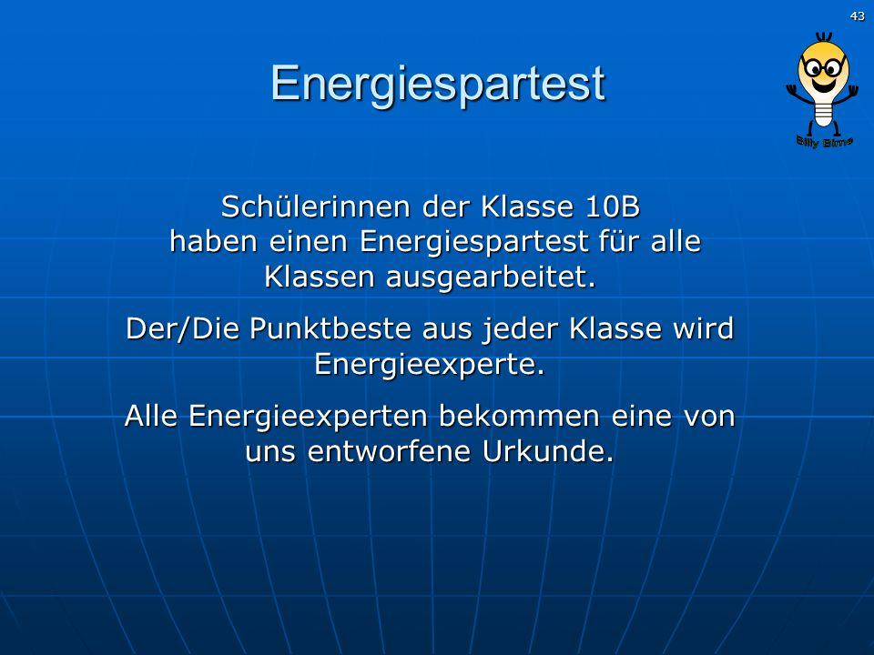 43 Energiespartest Schülerinnen der Klasse 10B haben einen Energiespartest für alle Klassen ausgearbeitet. Der/Die Punktbeste aus jeder Klasse wird En