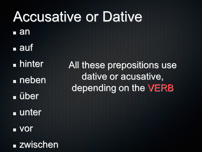 anaufhinternebenüberuntervorzwischen All these prepositions use dative or acusative, depending on the VERB