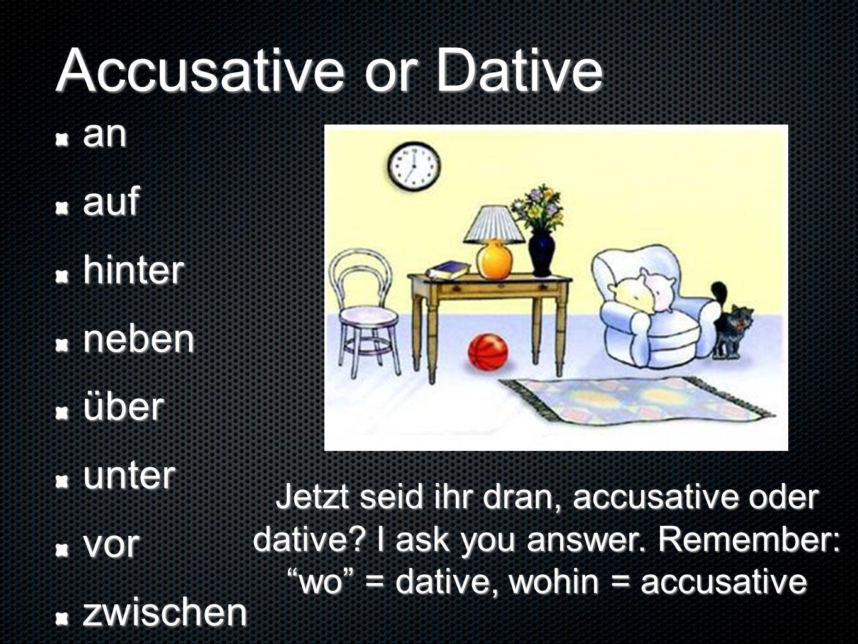 Accusative or Dative anaufhinternebenüberuntervorzwischen Jetzt seid ihr dran, accusative oder dative? I ask you answer. Remember: wo = dative, wohin
