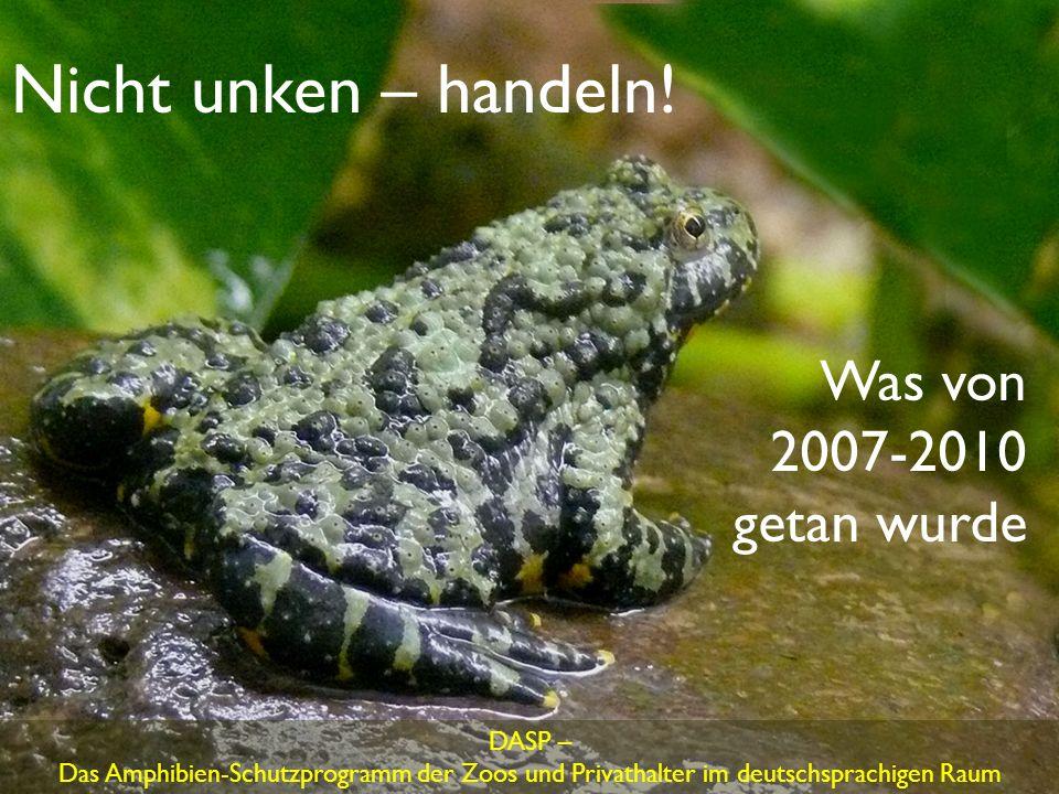 Nicht unken – handeln! DASP – Das Amphibien-Schutzprogramm der Zoos und Privathalter im deutschsprachigen Raum Was von 2007-2010 getan wurde