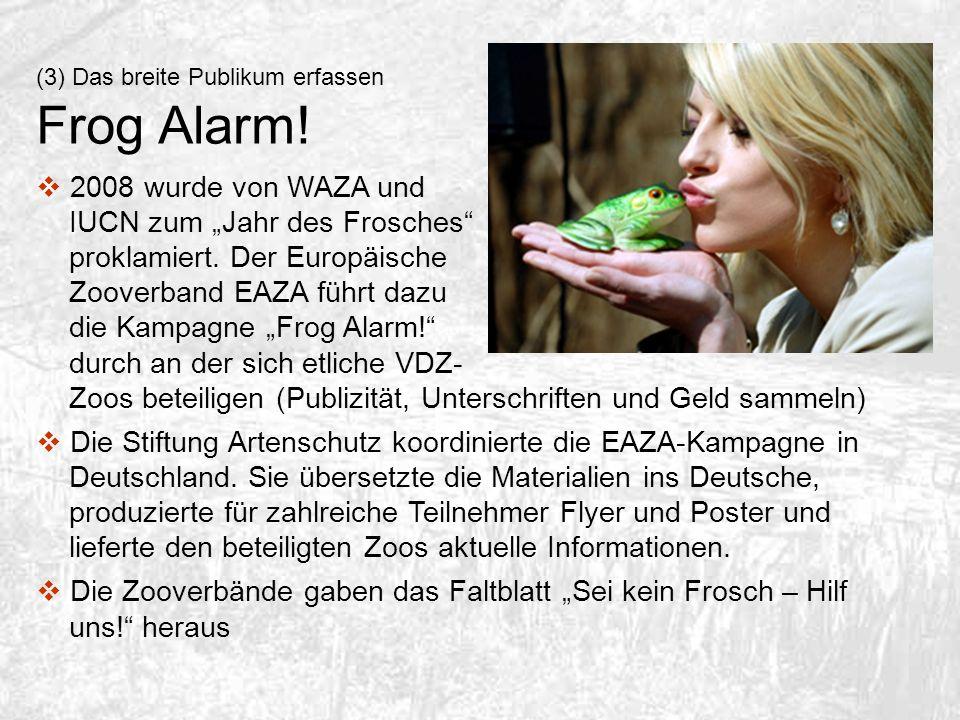 (3) Das breite Publikum erfassen Frog Alarm! 2008 wurde von WAZA und IUCN zum Jahr des Frosches proklamiert. Der Europäische Zooverband EAZA führt daz