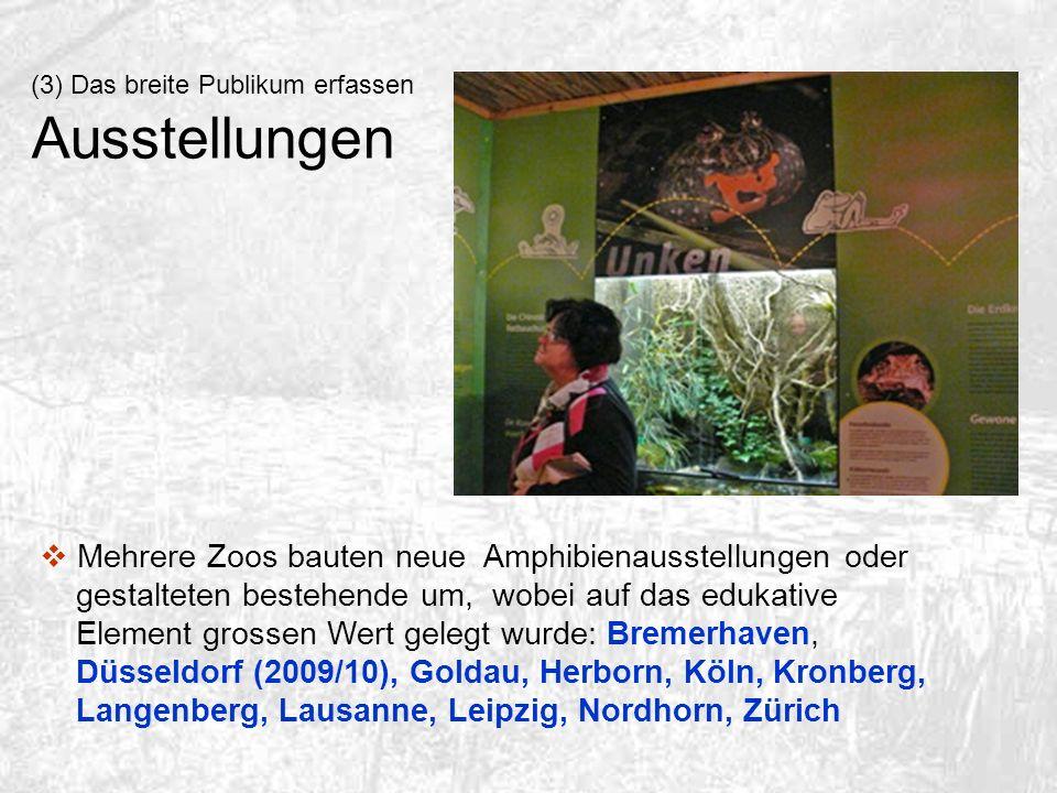 (3) Das breite Publikum erfassen Ausstellungen Mehrere Zoos bauten neue Amphibienausstellungen oder gestalteten bestehende um, wobei auf das edukative