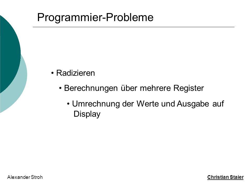 Programmier-Probleme Alexander Stroh Christian Staier Radizieren Berechnungen über mehrere Register Umrechnung der Werte und Ausgabe auf Display Radizieren