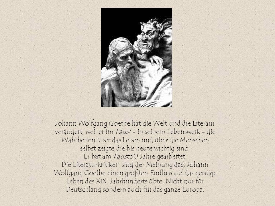 Johann Wolfgang Goethe hat die Welt und die Literaur verändert, weil er im Faust - in seinem Lebenswerk - die Wahrheiten über das Leben und über die M