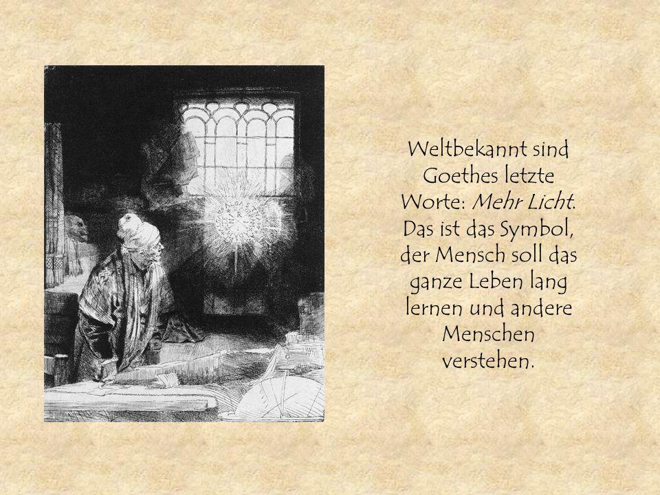 Weltbekannt sind Goethes letzte Worte: Mehr Licht. Das ist das Symbol, der Mensch soll das ganze Leben lang lernen und andere Menschen verstehen.