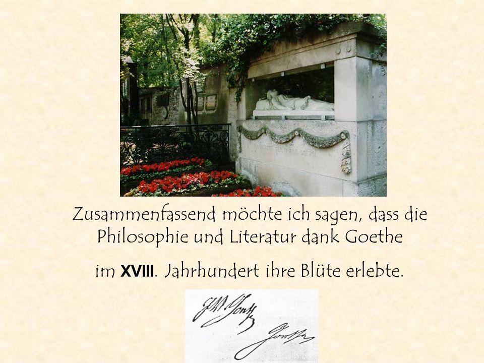 Zusammenfassend möchte ich sagen, dass die Philosophie und Literatur dank Goethe im XVIII. Jahrhundert ihre Blüte erlebte.