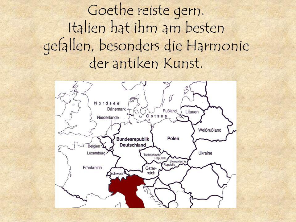 Goethe reiste gern. Italien hat ihm am besten gefallen, besonders die Harmonie der antiken Kunst.
