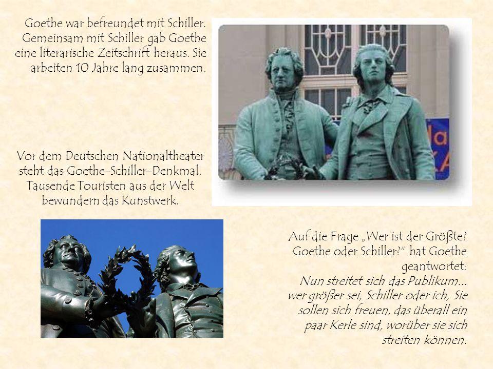 Goethe war befreundet mit Schiller. Gemeinsam mit Schiller gab Goethe eine literarische Zeitschrift heraus. Sie arbeiten 10 Jahre lang zusammen. Vor d