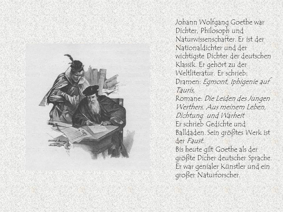 Johann Wolfgang Goethe war Dichter, Philosoph und Naturwissenschafter. Er ist der Nationaldichter und der wichtigste Dichter der deutschen Klassik. Er
