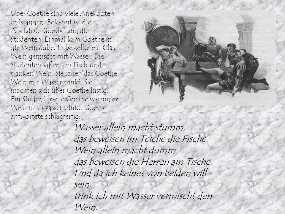 Über Goethe sind viele Anekdoten entstanden. Bekannt ist die Anekdote Goethe und die Studenten. Einmal kam Goethe in die Weinstube. Er bestellte ein G