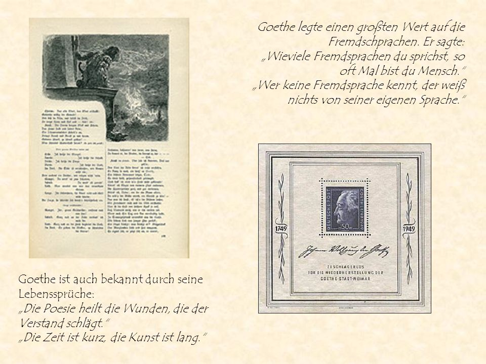 Goethe ist auch bekannt durch seine Lebenssprüche: Die Poesie heilt die Wunden, die der Verstand schlägt. Die Zeit ist kurz, die Kunst ist lang. Goeth