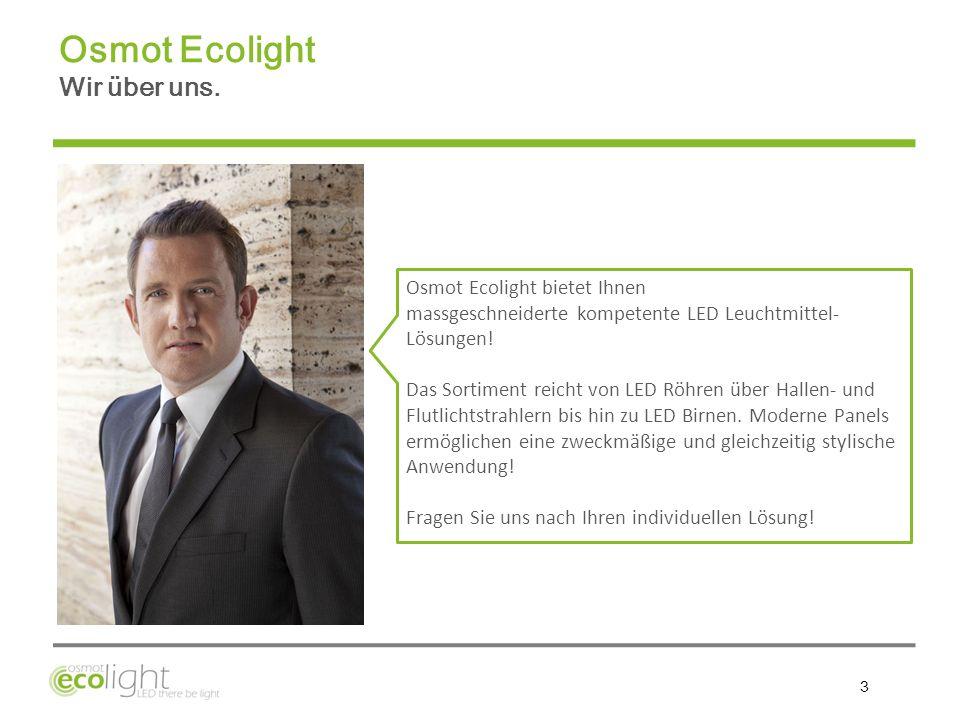 3 Osmot Ecolight bietet Ihnen massgeschneiderte kompetente LED Leuchtmittel- Lösungen! Das Sortiment reicht von LED Röhren über Hallen- und Flutlichts