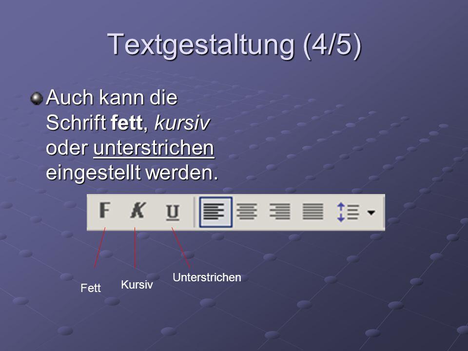 Textgestaltung (4/5) Auch kann die Schrift fett, kursiv oder unterstrichen eingestellt werden. Fett Kursiv Unterstrichen