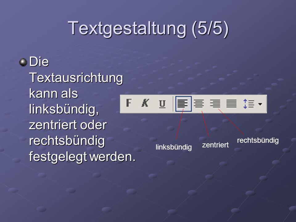 Textgestaltung (5/5) Die Textausrichtung kann als linksbündig, zentriert oder rechtsbündig festgelegt werden. linksbündig zentriert rechtsbündig