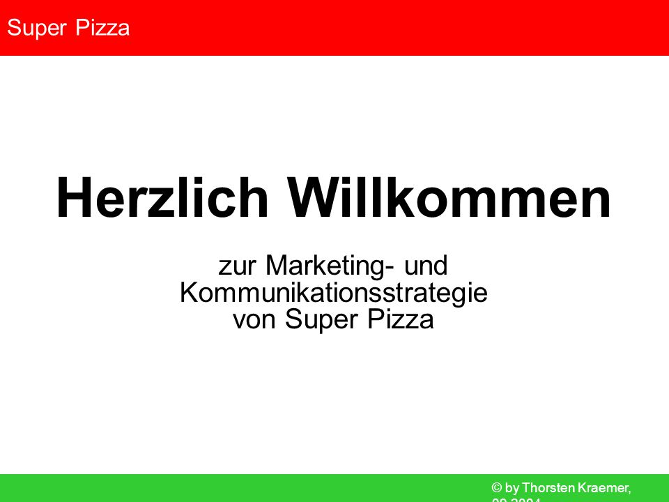 © by Thorsten Kraemer, 09.2004 Super Pizza Rebriefing Bestandsaufnahme Standortanalyse Zielgruppenanalyse Konkurrenzanalyse Positionierung Standortwahl Marketingziele Copy Strategy Marketing-Mix (Produkt-/ Preis-/ Distributions-/ Kommunikationspolitik) Werbemaßnahmen Werbemittel