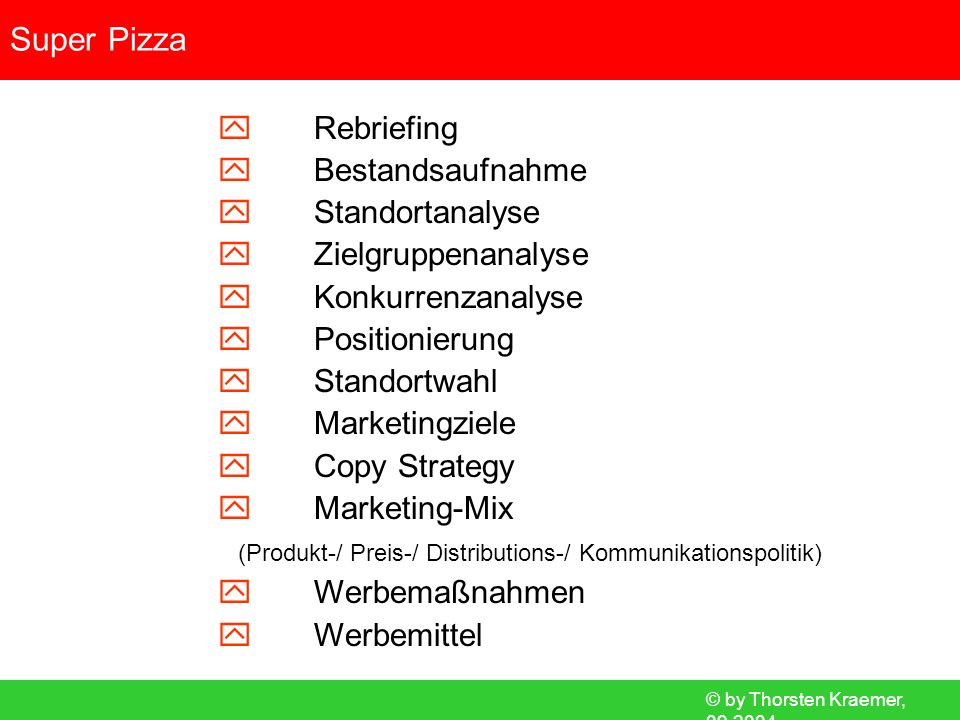 © by Thorsten Kraemer, 09.2004 Super Pizza Rebriefing Bestand Standort Zielgruppe Konkurrenz Positionierung Standortwahl Marketingziele Copy Strategy Produktpolitik Preispolitik Distribution Kommunikation Maßnahmen Werbemittel Above- / Below-The-Line Maßnahmen Below-The-Line Maßnahmen Give-Away Aktion zum Start.