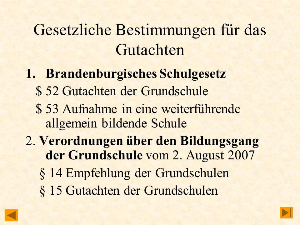 Gesetzliche Bestimmungen für das Gutachten 1.Brandenburgisches Schulgesetz $ 52 Gutachten der Grundschule $ 53 Aufnahme in eine weiterführende allgemein bildende Schule 2.