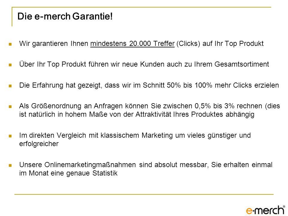 Die e-merch Garantie! Wir garantieren Ihnen mindestens 20.000 Treffer (Clicks) auf Ihr Top Produkt Über Ihr Top Produkt führen wir neue Kunden auch zu