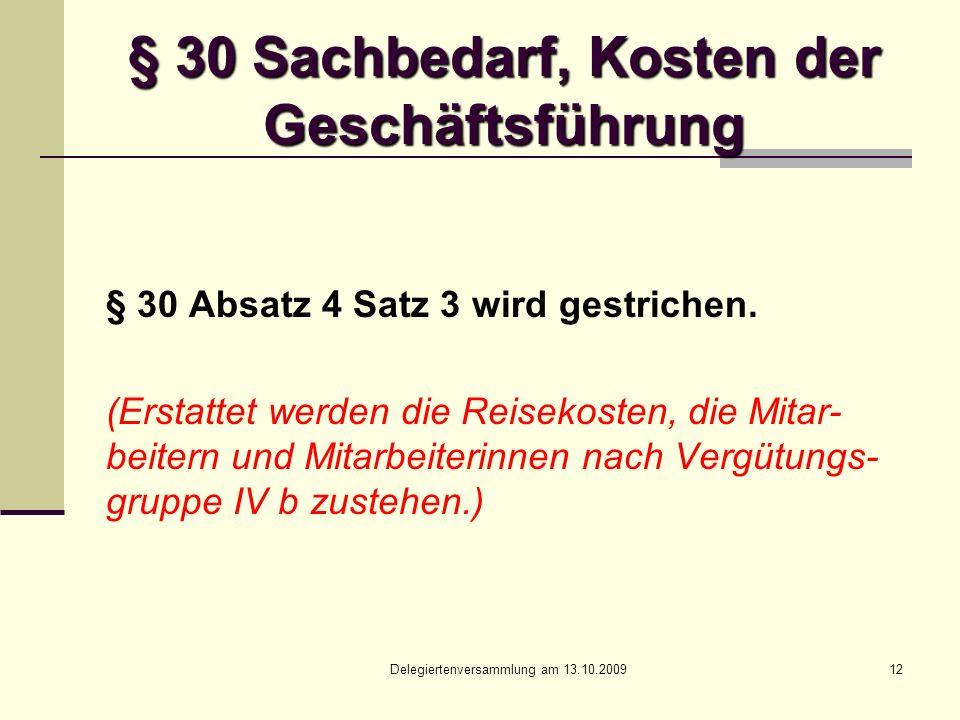 Delegiertenversammlung am 13.10.200912 § 30 Sachbedarf, Kosten der Geschäftsführung § 30 Absatz 4 Satz 3 wird gestrichen.