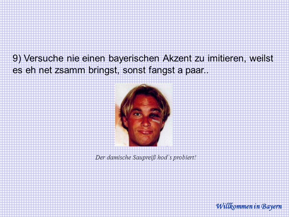 9) Versuche nie einen bayerischen Akzent zu imitieren, weilst es eh net zsamm bringst, sonst fangst a paar.. Willkommen in Bayern Der damische Sauprei