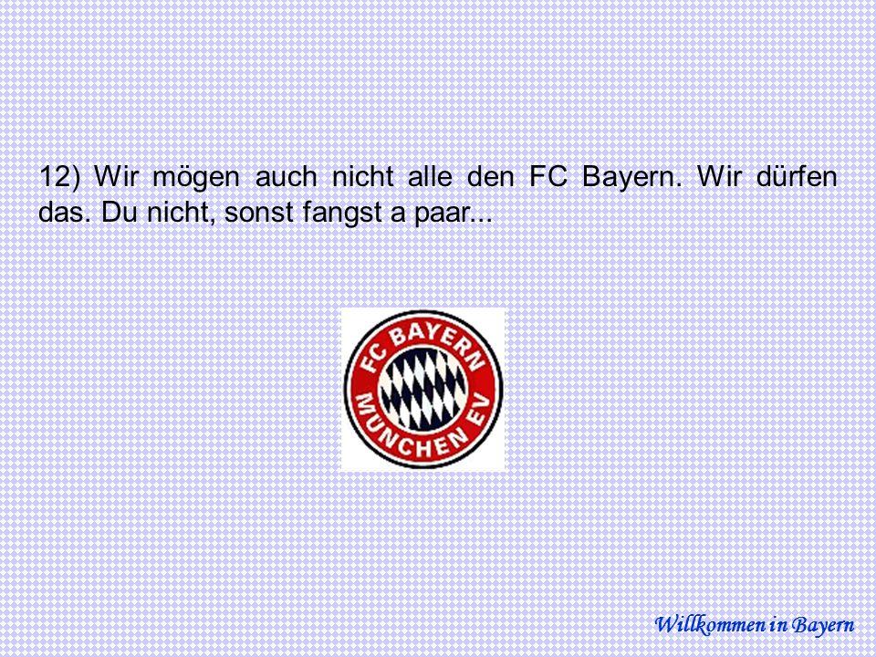 12) Wir mögen auch nicht alle den FC Bayern. Wir dürfen das. Du nicht, sonst fangst a paar... Willkommen in Bayern