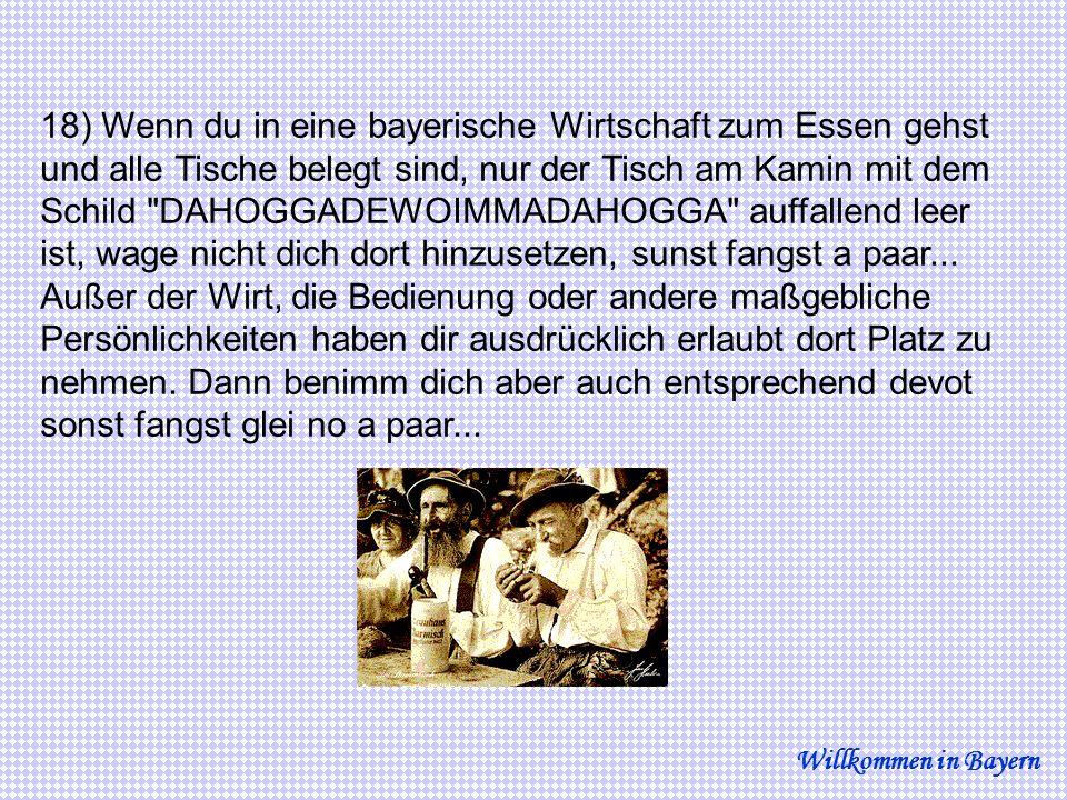 18) Wenn du in eine bayerische Wirtschaft zum Essen gehst und alle Tische belegt sind, nur der Tisch am Kamin mit dem Schild DAHOGGADEWOIMMADAHOGGA auffallend leer ist, wage nicht dich dort hinzusetzen, sunst fangst a paar...