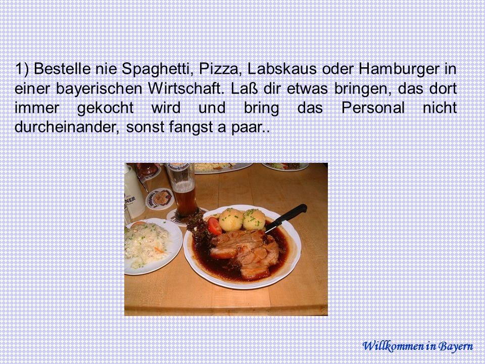 1) Bestelle nie Spaghetti, Pizza, Labskaus oder Hamburger in einer bayerischen Wirtschaft. Laß dir etwas bringen, das dort immer gekocht wird und brin
