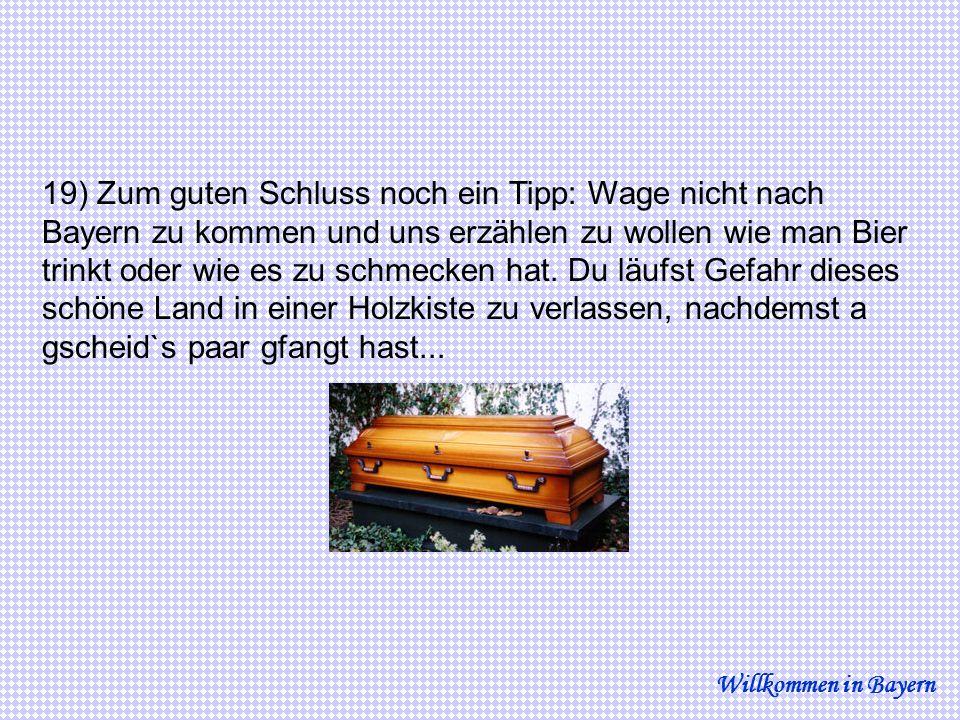 19) Zum guten Schluss noch ein Tipp: Wage nicht nach Bayern zu kommen und uns erzählen zu wollen wie man Bier trinkt oder wie es zu schmecken hat. Du