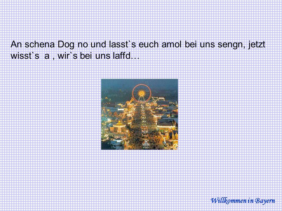 An schena Dog no und lasst`s euch amol bei uns sengn, jetzt wisst`s a, wir`s bei uns laffd… Willkommen in Bayern