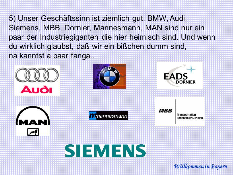 5) Unser Geschäftssinn ist ziemlich gut. BMW, Audi, Siemens, MBB, Dornier, Mannesmann, MAN sind nur ein paar der Industriegiganten die hier heimisch s