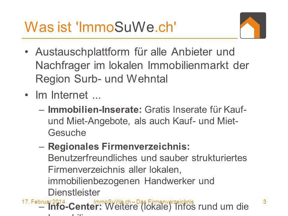 17. Februar 20143ImmoSuWe.ch – Das Firmenverzeichnis Was ist 'ImmoSuWe.ch' Austauschplattform für alle Anbieter und Nachfrager im lokalen Immobilienma