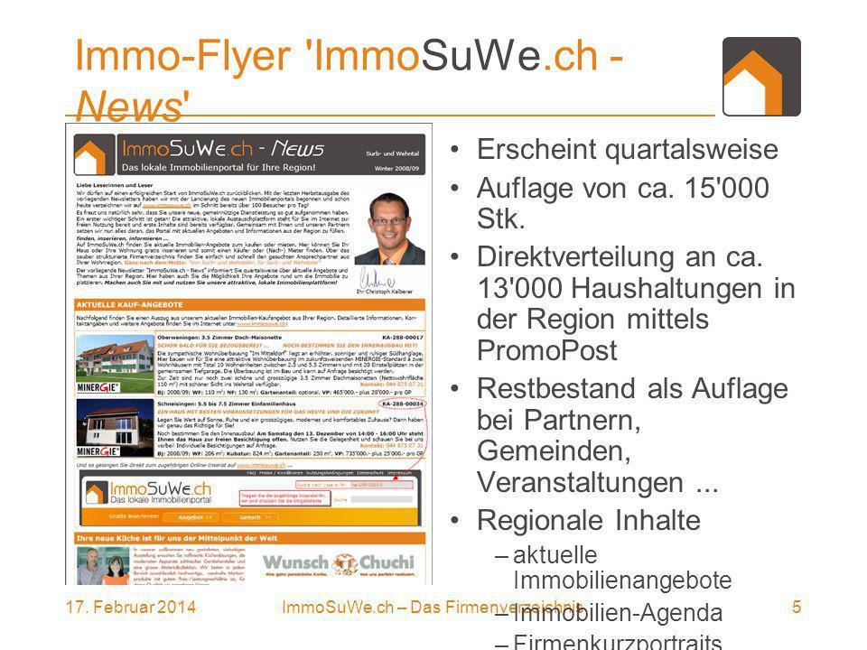 17. Februar 20145ImmoSuWe.ch – Das Firmenverzeichnis Immo-Flyer 'ImmoSuWe.ch - News' Erscheint quartalsweise Auflage von ca. 15'000 Stk. Direktverteil