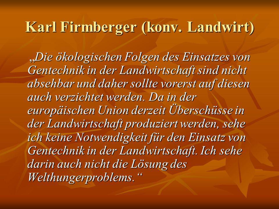 Karl Firmberger (konv. Landwirt) Die ökologischen Folgen des Einsatzes von Gentechnik in der Landwirtschaft sind nicht absehbar und daher sollte vorer