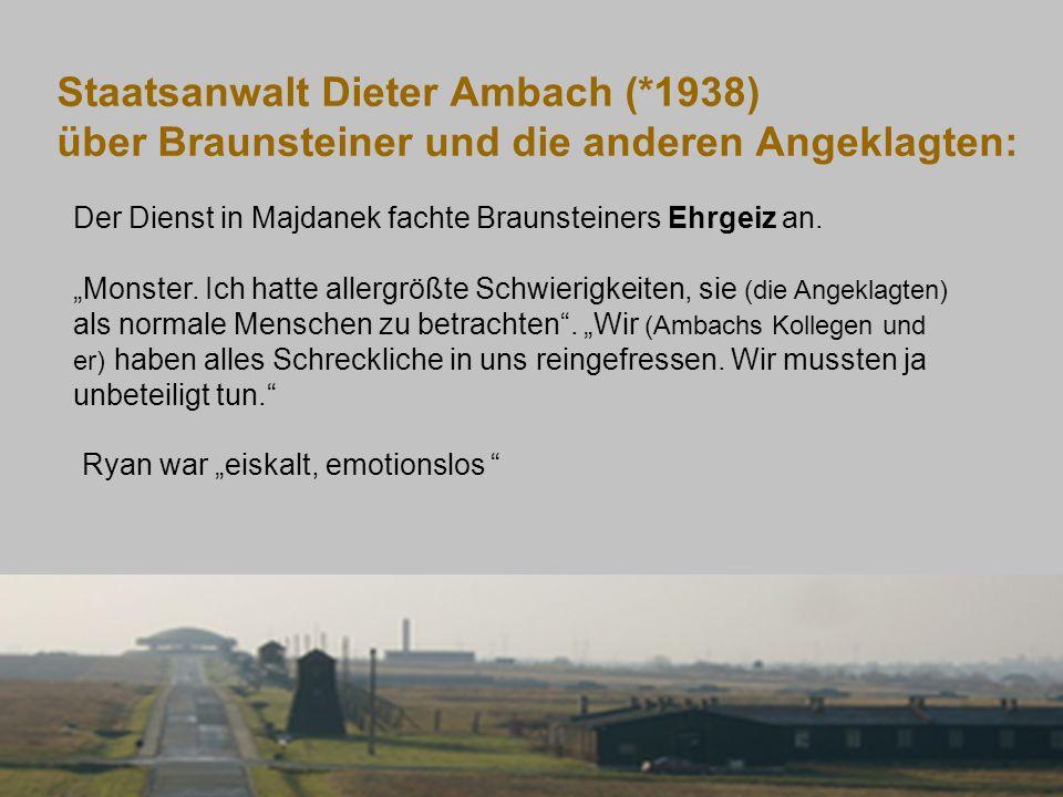 Staatsanwalt Dieter Ambach (*1938) über Braunsteiner und die anderen Angeklagten: Der Dienst in Majdanek fachte Braunsteiners Ehrgeiz an. Monster. Ich