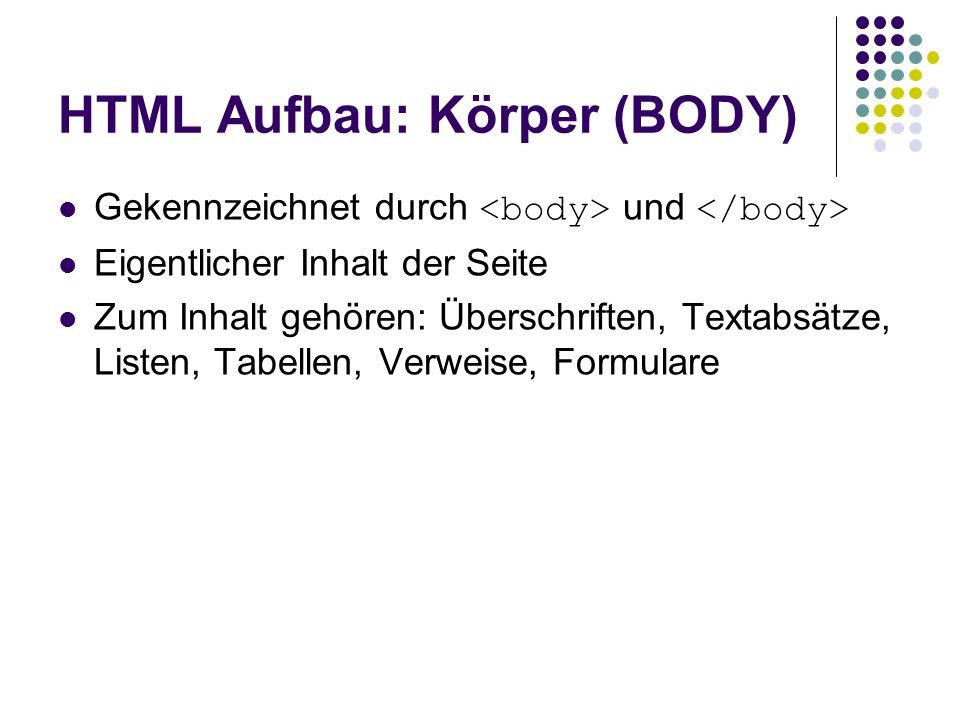 HTML Aufbau: Körper (BODY) Gekennzeichnet durch und Eigentlicher Inhalt der Seite Zum Inhalt gehören: Überschriften, Textabsätze, Listen, Tabellen, Ve
