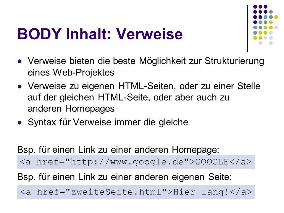 BODY Inhalt: Verweise Verweise bieten die beste Möglichkeit zur Strukturierung eines Web-Projektes Verweise zu eigenen HTML-Seiten, oder zu einer Stel