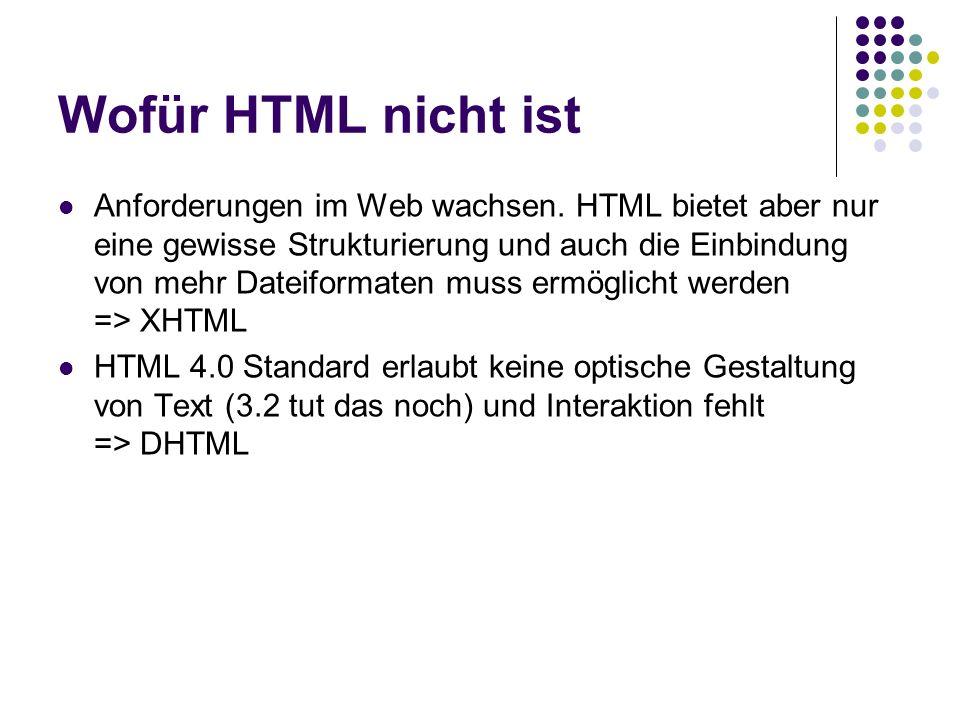 Wofür HTML nicht ist Anforderungen im Web wachsen. HTML bietet aber nur eine gewisse Strukturierung und auch die Einbindung von mehr Dateiformaten mus