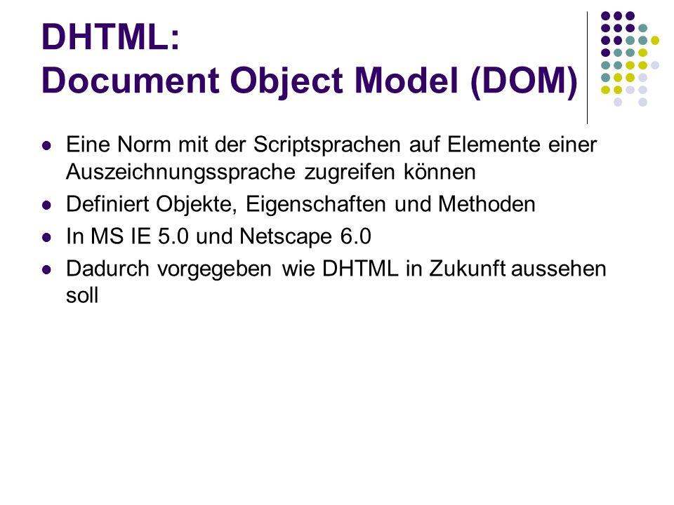 DHTML: Document Object Model (DOM) Eine Norm mit der Scriptsprachen auf Elemente einer Auszeichnungssprache zugreifen können Definiert Objekte, Eigens