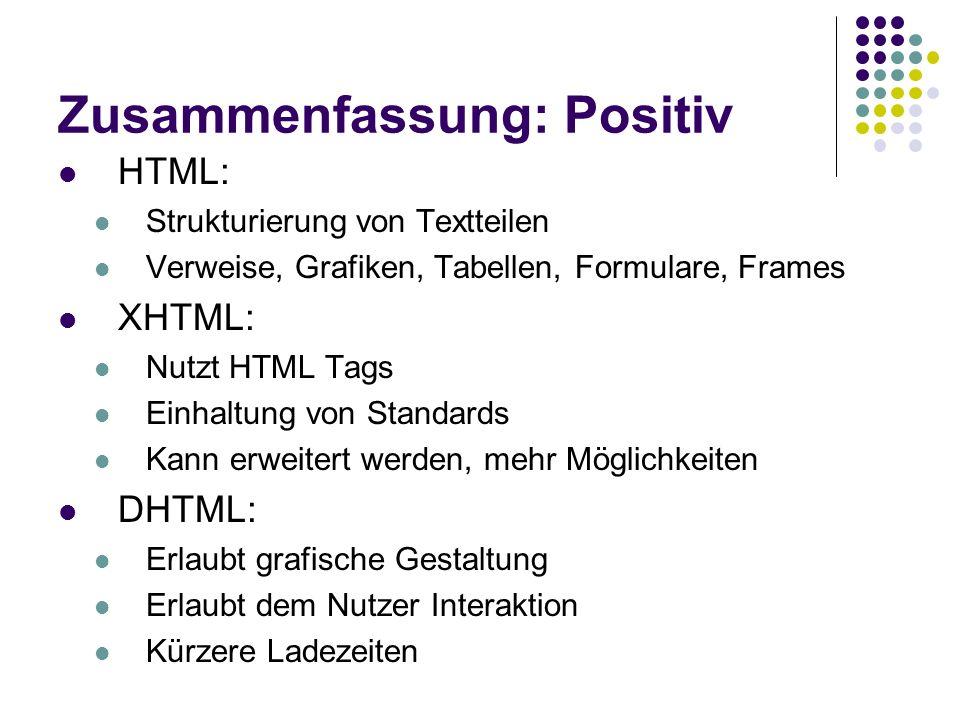 Zusammenfassung: Positiv HTML: Strukturierung von Textteilen Verweise, Grafiken, Tabellen, Formulare, Frames XHTML: Nutzt HTML Tags Einhaltung von Sta