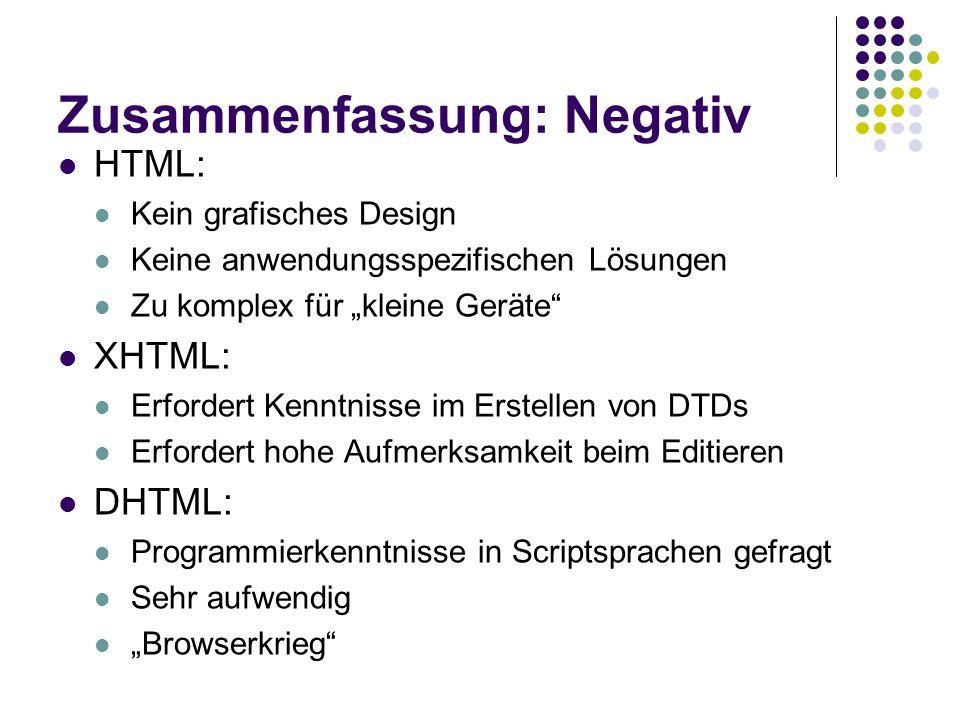 Zusammenfassung: Negativ HTML: Kein grafisches Design Keine anwendungsspezifischen Lösungen Zu komplex für kleine Geräte XHTML: Erfordert Kenntnisse i