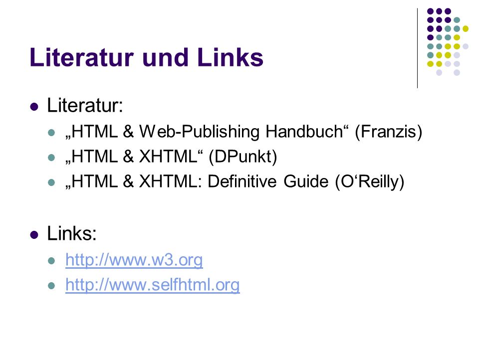 Literatur und Links Literatur: HTML & Web-Publishing Handbuch (Franzis) HTML & XHTML (DPunkt) HTML & XHTML: Definitive Guide (OReilly) Links: http://www.w3.org http://www.selfhtml.org