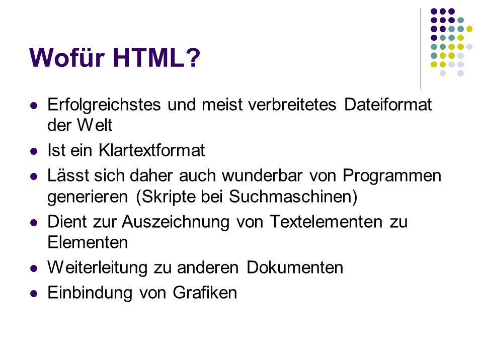 Wofür HTML? Erfolgreichstes und meist verbreitetes Dateiformat der Welt Ist ein Klartextformat Lässt sich daher auch wunderbar von Programmen generier
