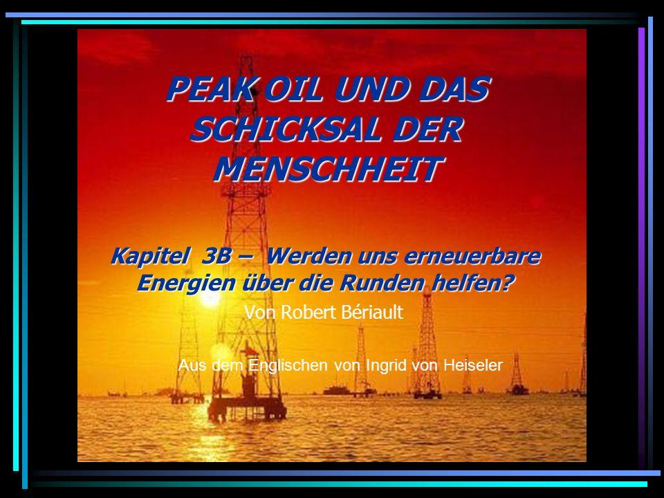 PEAK OIL UND DAS SCHICKSAL DER MENSCHHEIT Kapitel 3B – Werden uns erneuerbare Energien über die Runden helfen? Von Robert Bériault Aus dem Englischen