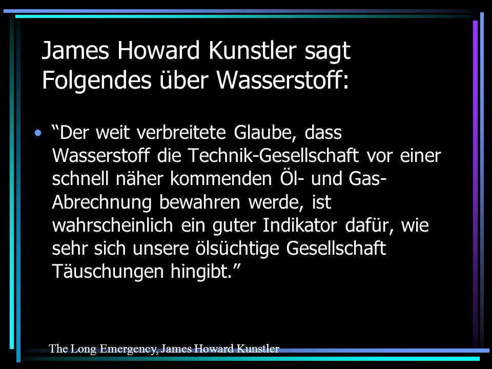 James Howard Kunstler sagt Folgendes über Wasserstoff: Der weit verbreitete Glaube, dass Wasserstoff die Technik-Gesellschaft vor einer schnell näher