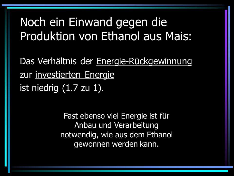 Noch ein Einwand gegen die Produktion von Ethanol aus Mais: Das Verhältnis der Energie-Rückgewinnung zur investierten Energie ist niedrig (1.7 zu 1).