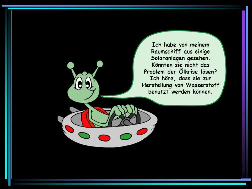 Ich habe von meinem Raumschiff aus einige Solaranlagen gesehen. Könnten sie nicht das Problem der Ölkrise lösen? Ich höre, dass sie zur Herstellung vo