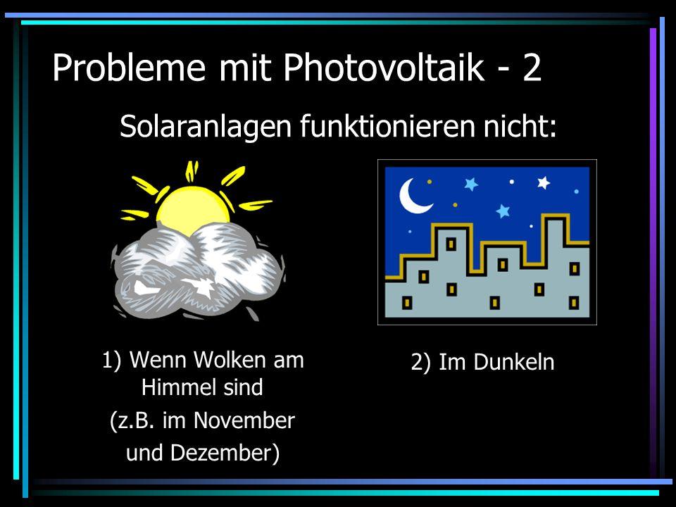 Probleme mit Photovoltaik - 2 1) Wenn Wolken am Himmel sind (z.B. im November und Dezember) Solaranlagen funktionieren nicht: 2) Im Dunkeln