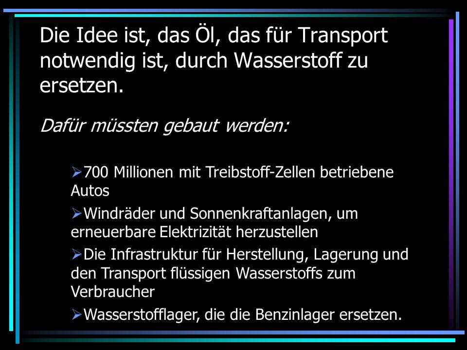 Die Idee ist, das Öl, das für Transport notwendig ist, durch Wasserstoff zu ersetzen. Dafür müssten gebaut werden: 700 Millionen mit Treibstoff-Zellen
