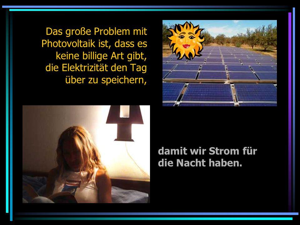 Das große Problem mit Photovoltaik ist, dass es keine billige Art gibt, die Elektrizität den Tag über zu speichern, damit wir Strom für die Nacht habe