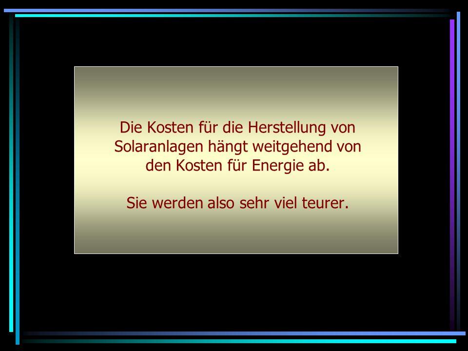 Die Kosten für die Herstellung von Solaranlagen hängt weitgehend von den Kosten für Energie ab. Sie werden also sehr viel teurer.